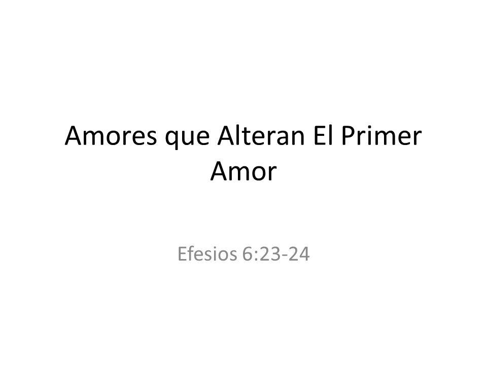 Amores que Alteran El Primer Amor Efesios 6:23-24