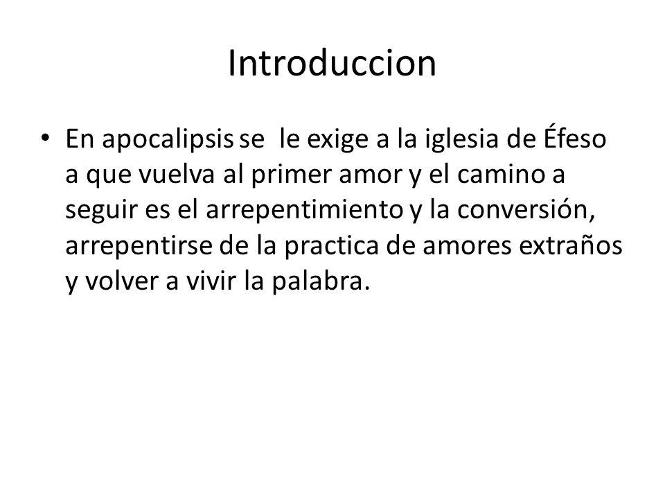 Introduccion En apocalipsis se le exige a la iglesia de Éfeso a que vuelva al primer amor y el camino a seguir es el arrepentimiento y la conversión,