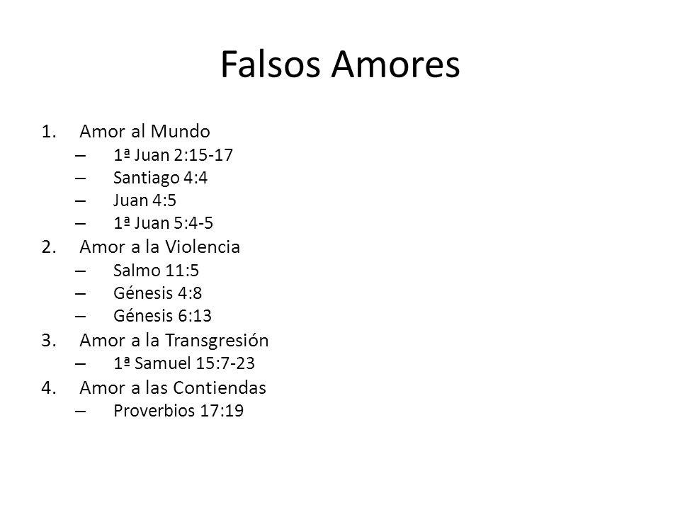 Falsos Amores 1.Amor al Mundo – 1ª Juan 2:15-17 – Santiago 4:4 – Juan 4:5 – 1ª Juan 5:4-5 2.Amor a la Violencia – Salmo 11:5 – Génesis 4:8 – Génesis 6