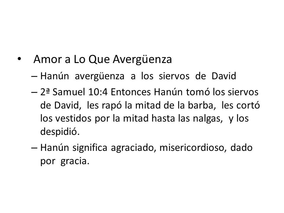 Amor a Lo Que Avergüenza – Hanún avergüenza a los siervos de David – 2ª Samuel 10:4 Entonces Hanún tomó los siervos de David, les rapó la mitad de la