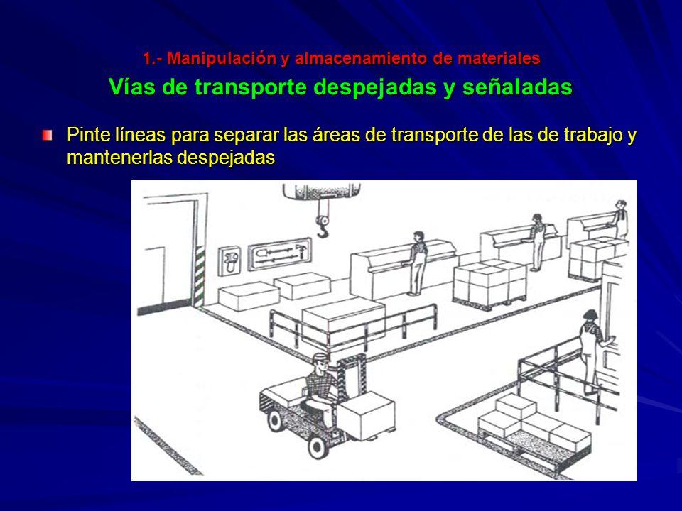 1.- Manipulación y almacenamiento de materiales Vías de transporte despejadas y señaladas Pinte líneas para separar las áreas de transporte de las de trabajo y mantenerlas despejadas