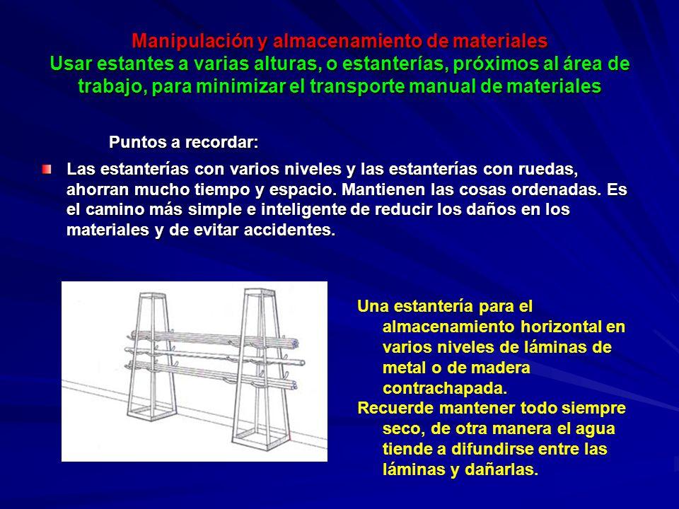 Manipulación y almacenamiento de materiales Usar estantes a varias alturas, o estanterías, próximos al área de trabajo, para minimizar el transporte manual de materiales Puntos a recordar: Las estanterías con varios niveles y las estanterías con ruedas, ahorran mucho tiempo y espacio.