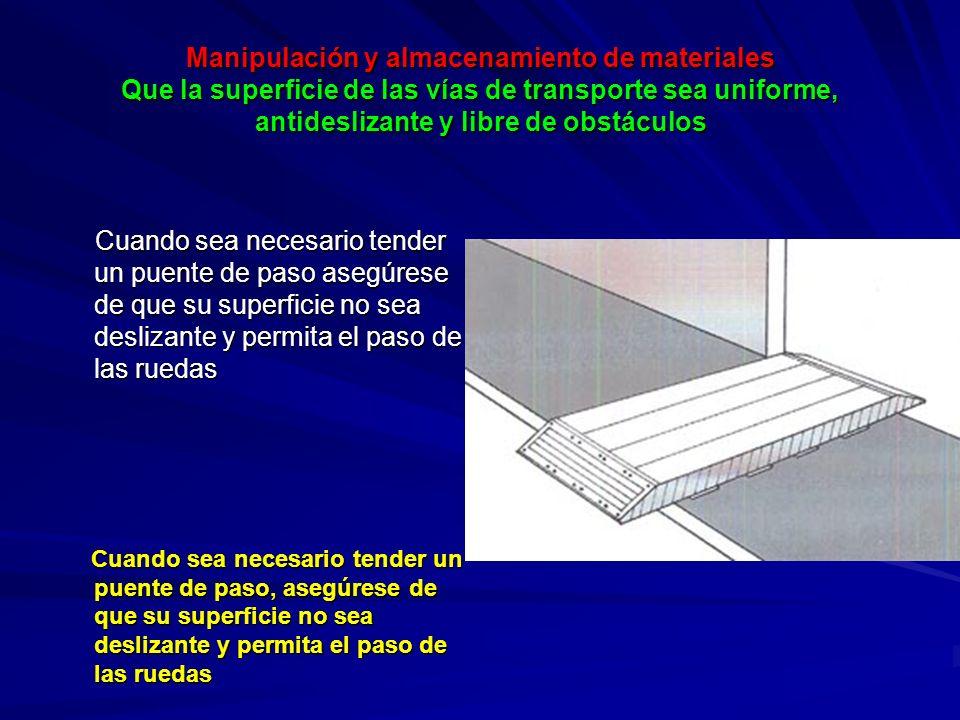 Manipulación y almacenamiento de materiales Proporcionar rampas con una pequeña inclinación, del 5 al 8%, en lugar de pequeñas escaleras o diferencias de altura bruscas en el lugar de trabajo PUNTOS A RECORDAR Las rampas pueden prevenir los tropiezos y facilitar las operaciones de transporte.