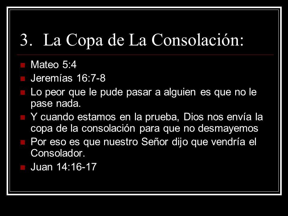 3.La Copa de La Consolación: Mateo 5:4 Jeremías 16:7-8 Lo peor que le pude pasar a alguien es que no le pase nada. Y cuando estamos en la prueba, Dios
