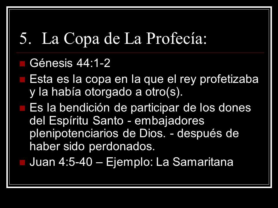 5.La Copa de La Profecía: Génesis 44:1-2 Esta es la copa en la que el rey profetizaba y la había otorgado a otro(s). Es la bendición de participar de