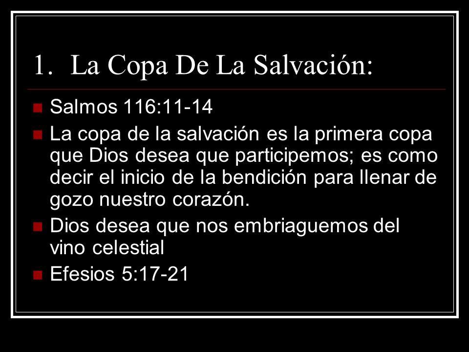 1.La Copa De La Salvación: Salmos 116:11-14 La copa de la salvación es la primera copa que Dios desea que participemos; es como decir el inicio de la