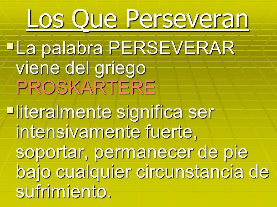Los Que Perseveran La palabra PERSEVERAR viene del griego PROSKARTERE La palabra PERSEVERAR viene del griego PROSKARTERE literalmente significa ser in