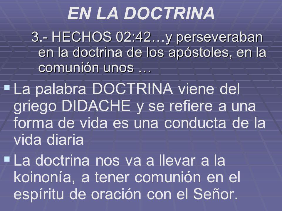 EN LA DOCTRINA 3.- HECHOS 02:42…y perseveraban en la doctrina de los apóstoles, en la comunión unos … La palabra DOCTRINA viene del griego DIDACHE y s