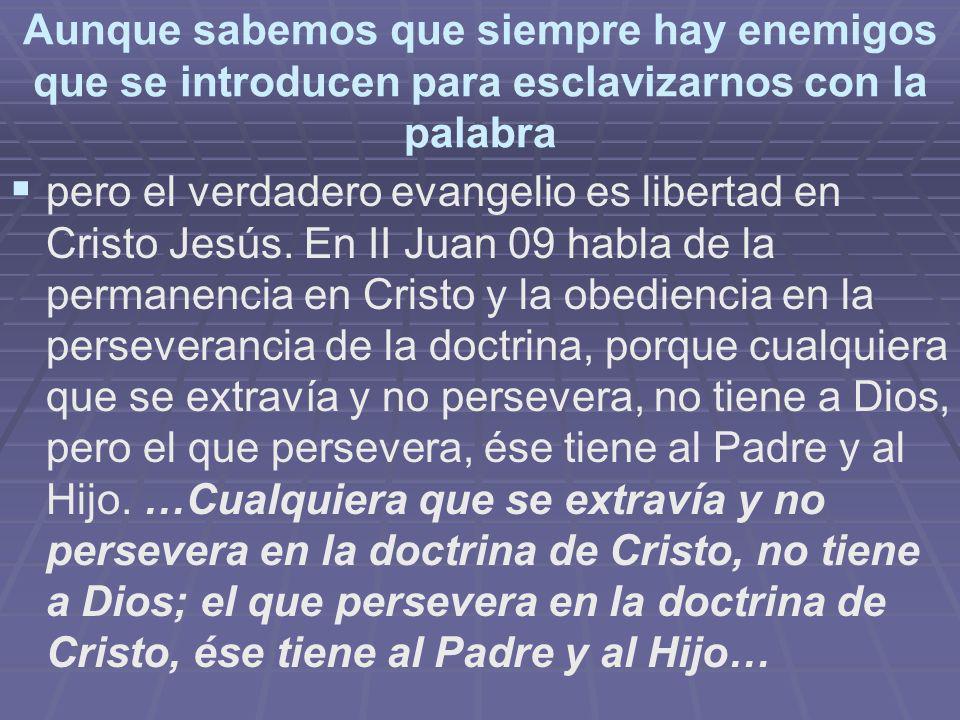 Aunque sabemos que siempre hay enemigos que se introducen para esclavizarnos con la palabra pero el verdadero evangelio es libertad en Cristo Jesús. E