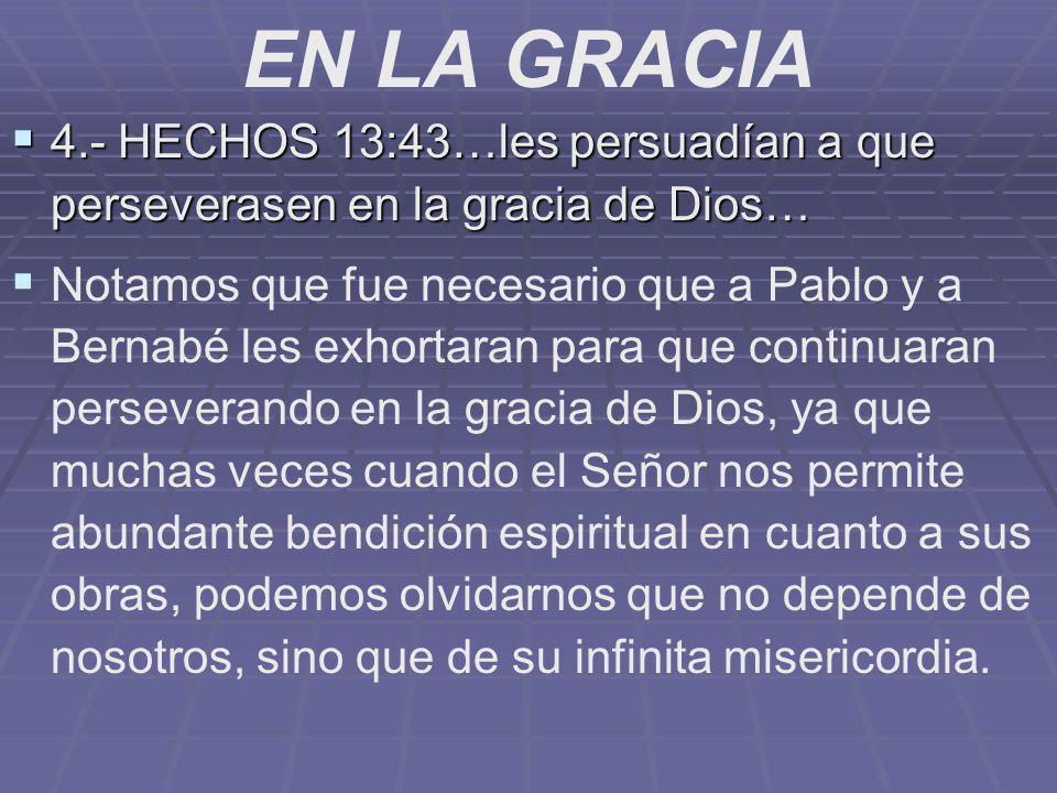 EN LA GRACIA 4.- HECHOS 13:43…les persuadían a que perseverasen en la gracia de Dios… 4.- HECHOS 13:43…les persuadían a que perseverasen en la gracia