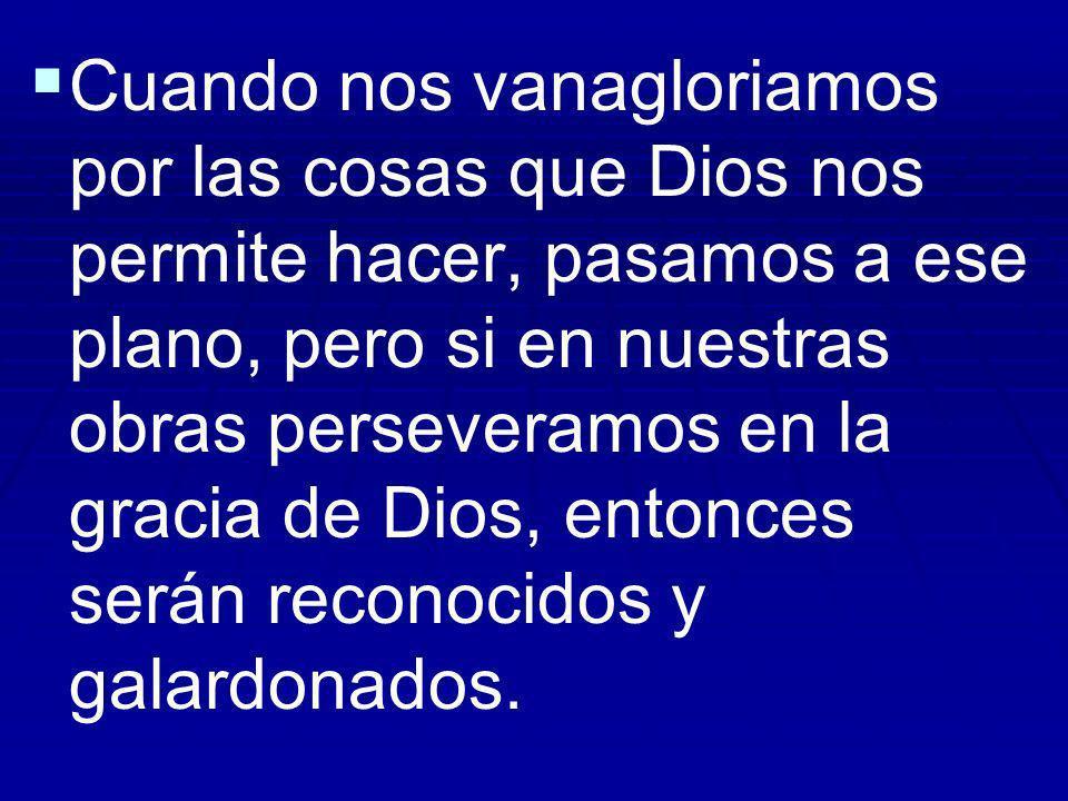 Cuando nos vanagloriamos por las cosas que Dios nos permite hacer, pasamos a ese plano, pero si en nuestras obras perseveramos en la gracia de Dios, e