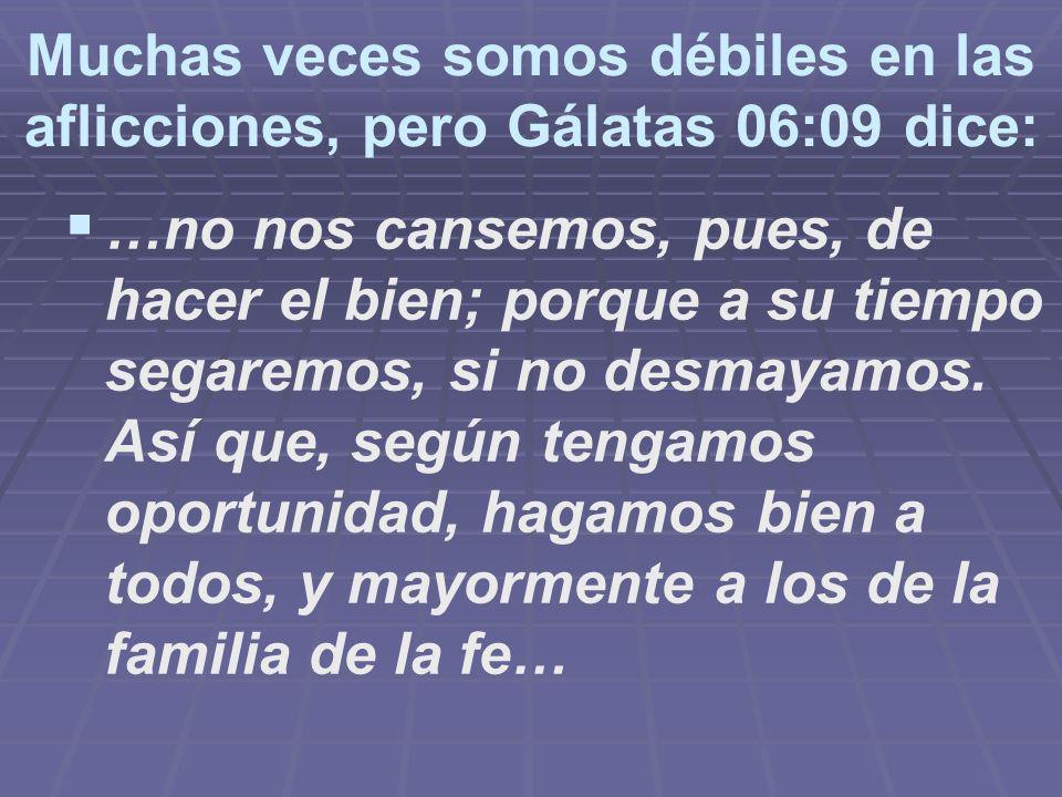 Muchas veces somos débiles en las aflicciones, pero Gálatas 06:09 dice: …no nos cansemos, pues, de hacer el bien; porque a su tiempo segaremos, si no