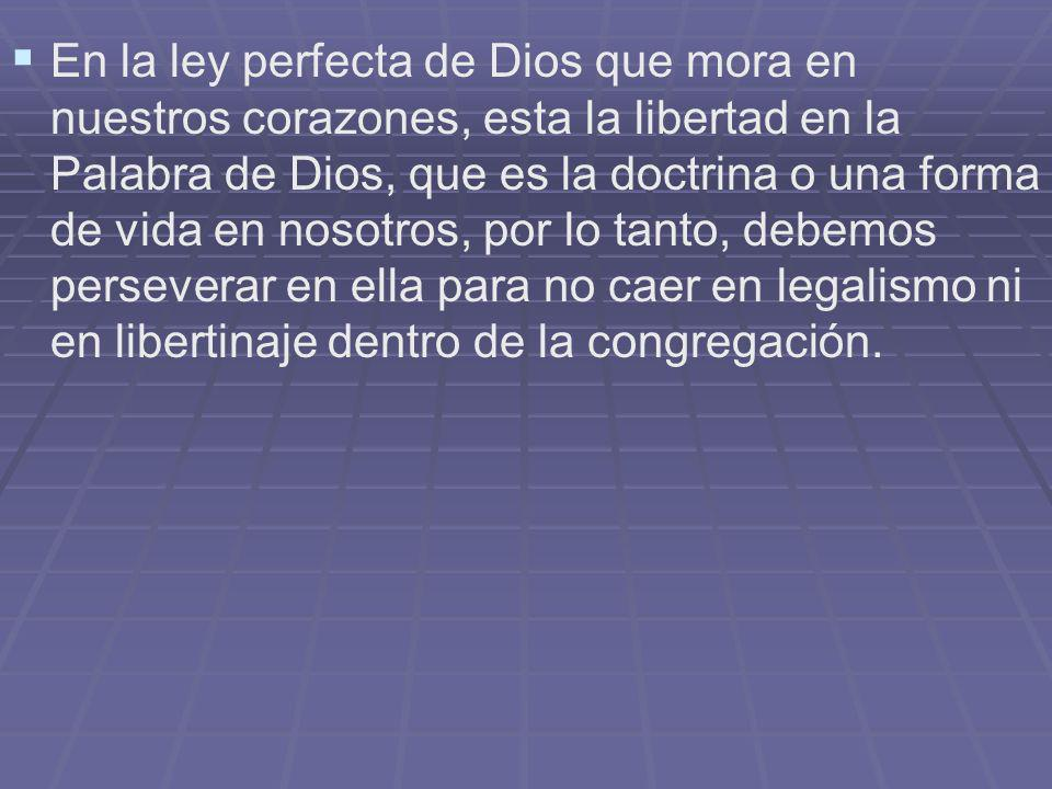 En la ley perfecta de Dios que mora en nuestros corazones, esta la libertad en la Palabra de Dios, que es la doctrina o una forma de vida en nosotros,