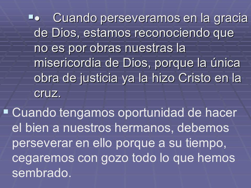Cuando perseveramos en la gracia de Dios, estamos reconociendo que no es por obras nuestras la misericordia de Dios, porque la única obra de justicia