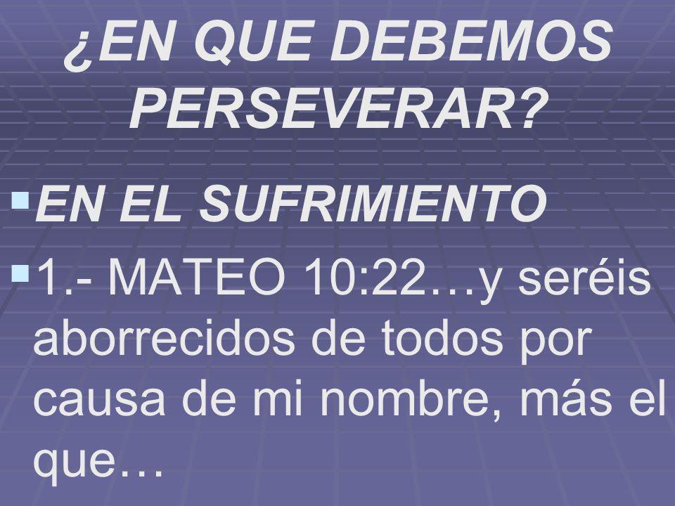 ¿EN QUE DEBEMOS PERSEVERAR? EN EL SUFRIMIENTO 1.- MATEO 10:22…y seréis aborrecidos de todos por causa de mi nombre, más el que…