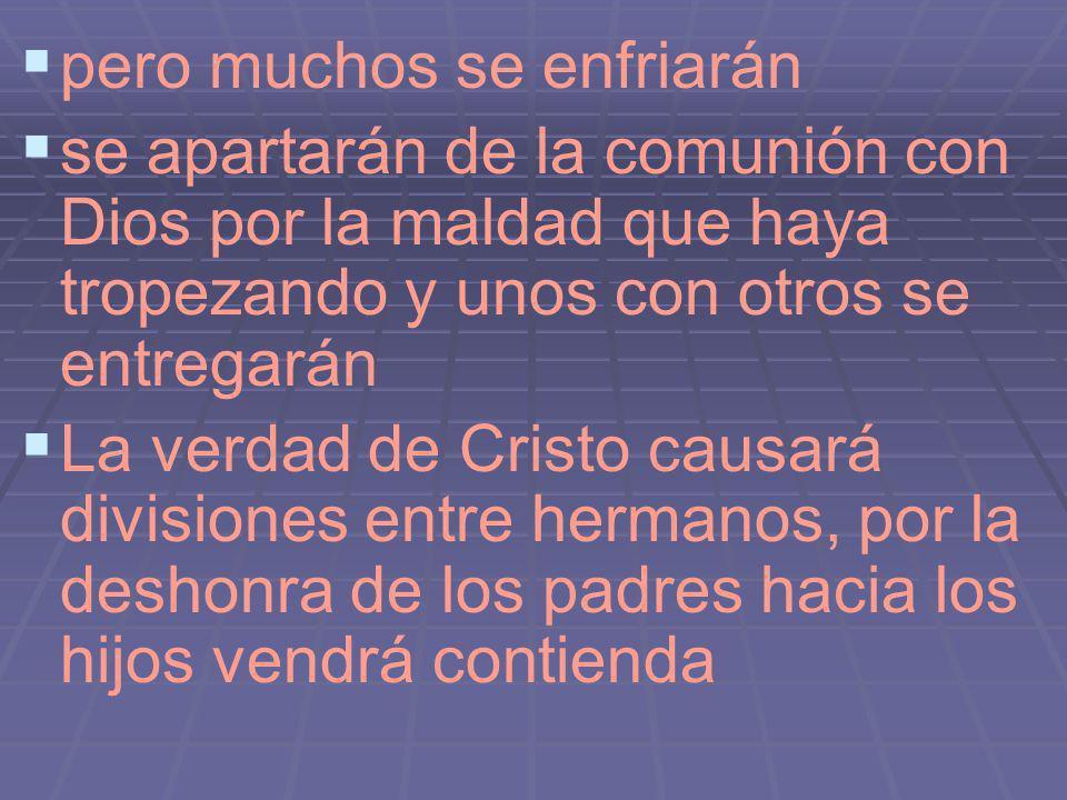 pero muchos se enfriarán se apartarán de la comunión con Dios por la maldad que haya tropezando y unos con otros se entregarán La verdad de Cristo cau