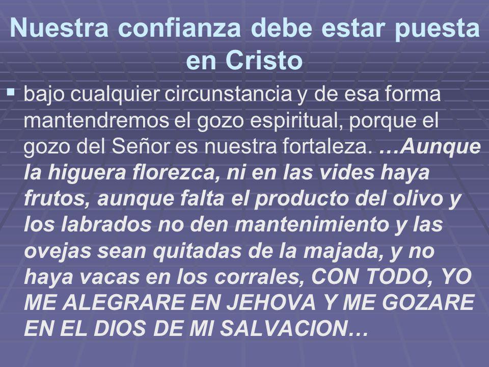Nuestra confianza debe estar puesta en Cristo bajo cualquier circunstancia y de esa forma mantendremos el gozo espiritual, porque el gozo del Señor es