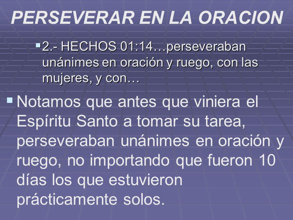 PERSEVERAR EN LA ORACION 2.- HECHOS 01:14…perseveraban unánimes en oración y ruego, con las mujeres, y con… 2.- HECHOS 01:14…perseveraban unánimes en
