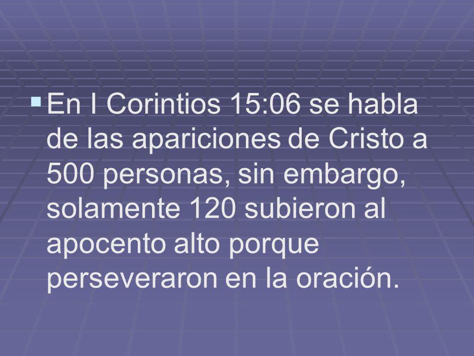En I Corintios 15:06 se habla de las apariciones de Cristo a 500 personas, sin embargo, solamente 120 subieron al apocento alto porque perseveraron en