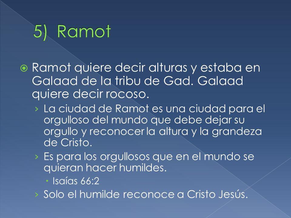 Ramot quiere decir alturas y estaba en Galaad de la tribu de Gad. Galaad quiere decir rocoso. La ciudad de Ramot es una ciudad para el orgulloso del m