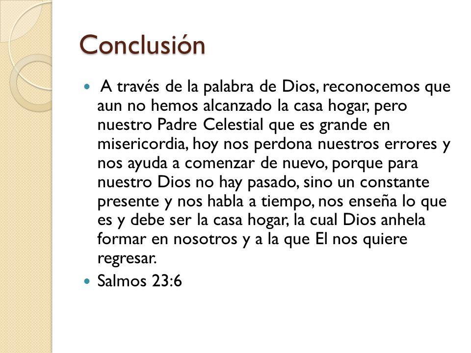 Conclusión A través de la palabra de Dios, reconocemos que aun no hemos alcanzado la casa hogar, pero nuestro Padre Celestial que es grande en miseric