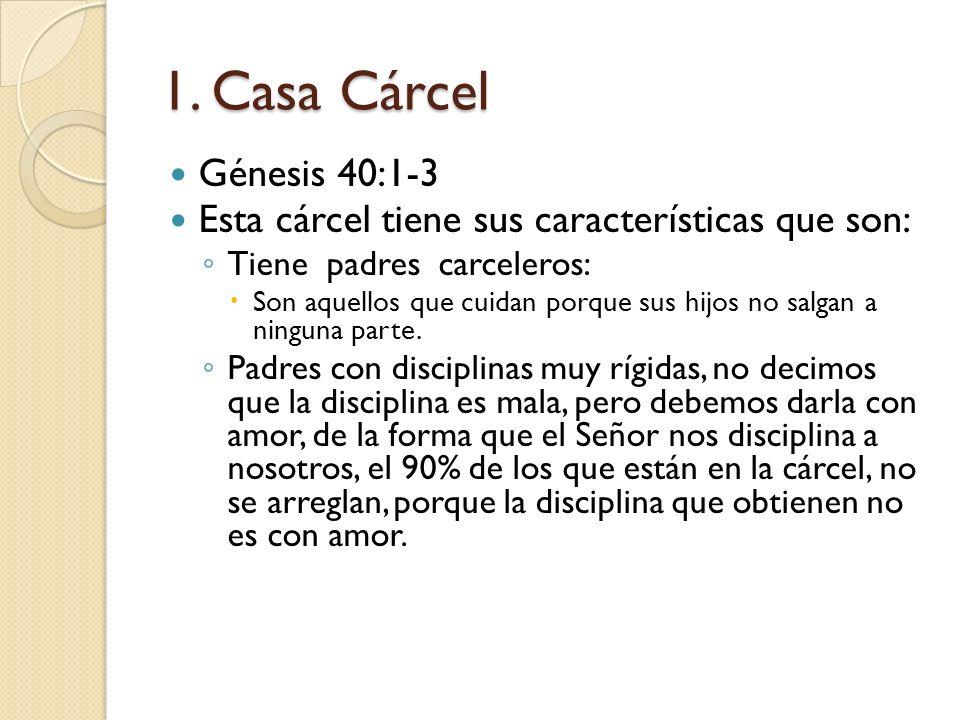 1. Casa Cárcel Génesis 40:1-3 Esta cárcel tiene sus características que son: Tiene padres carceleros: Son aquellos que cuidan porque sus hijos no salg