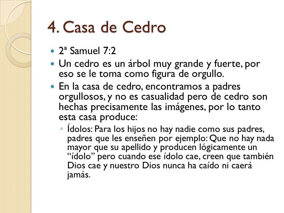 4. Casa de Cedro 2ª Samuel 7:2 Un cedro es un árbol muy grande y fuerte, por eso se le toma como figura de orgullo. En la casa de cedro, encontramos a