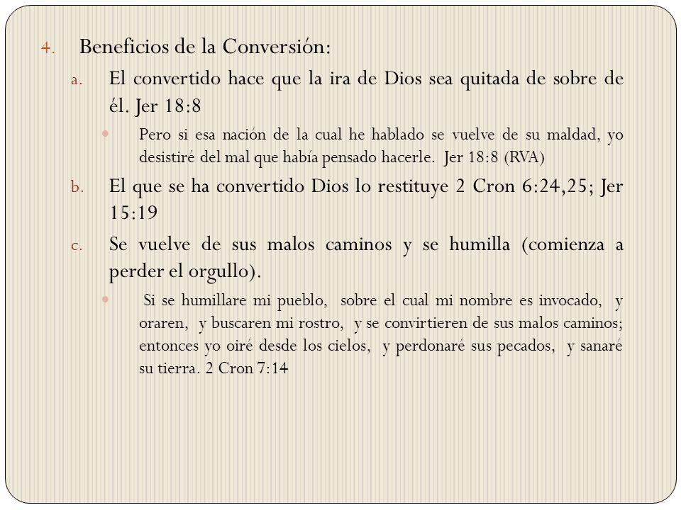 4. Beneficios de la Conversión: a. El convertido hace que la ira de Dios sea quitada de sobre de él. Jer 18:8 Pero si esa nación de la cual he hablado