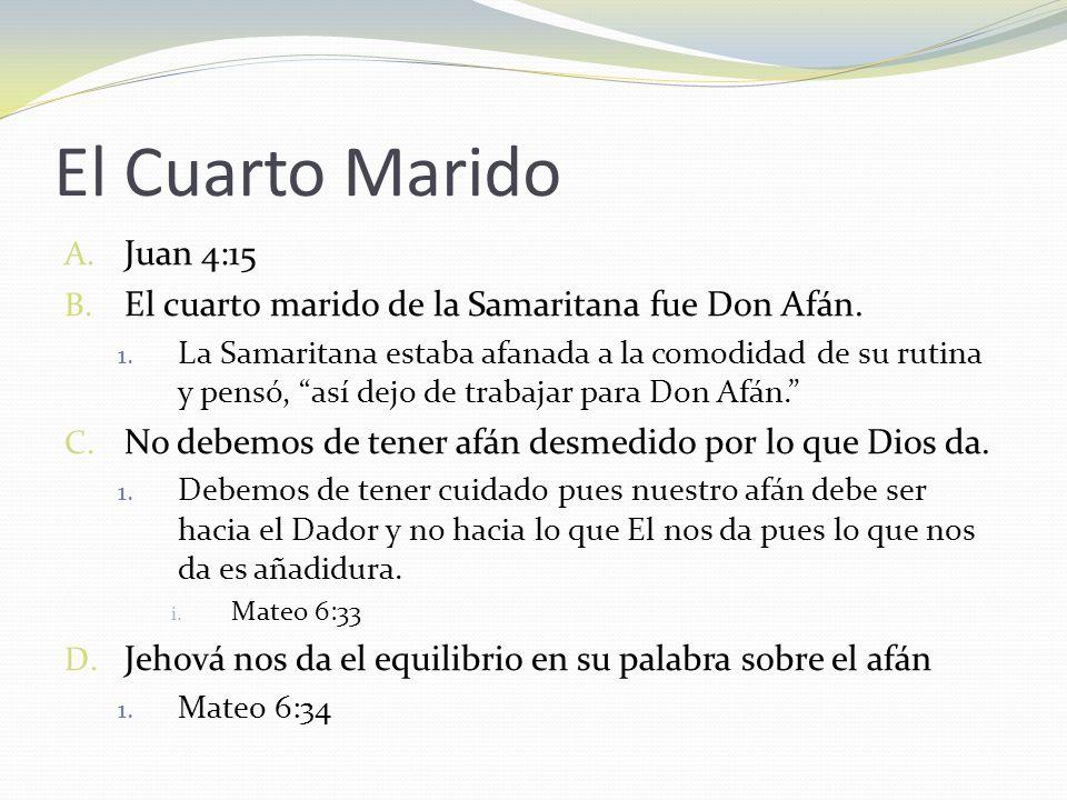 El Cuarto Marido A. Juan 4:15 B. El cuarto marido de la Samaritana fue Don Afán. 1. La Samaritana estaba afanada a la comodidad de su rutina y pensó,