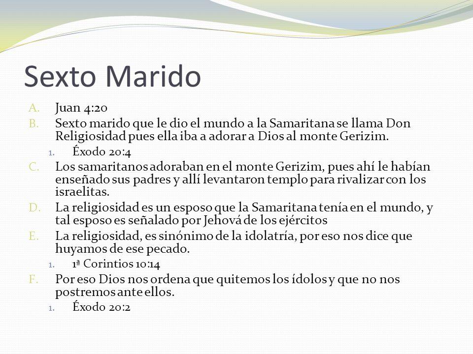 Sexto Marido A. Juan 4:20 B. Sexto marido que le dio el mundo a la Samaritana se llama Don Religiosidad pues ella iba a adorar a Dios al monte Gerizim