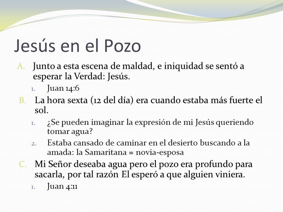 Jesús en el Pozo A. Junto a esta escena de maldad, e iniquidad se sentó a esperar la Verdad: Jesús. 1. Juan 14:6 B. La hora sexta (12 del día) era cua