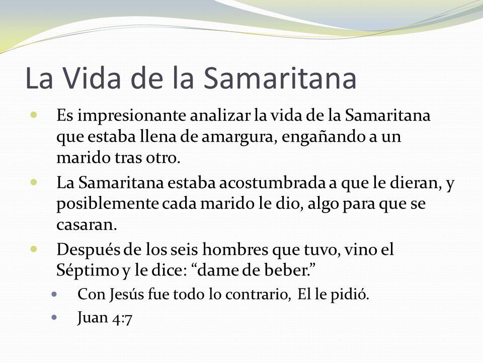 La Vida de la Samaritana Es impresionante analizar la vida de la Samaritana que estaba llena de amargura, engañando a un marido tras otro. La Samarita