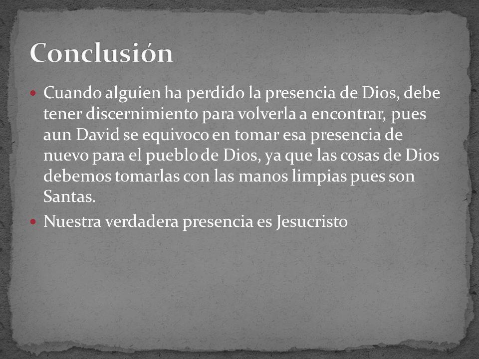 Cuando alguien ha perdido la presencia de Dios, debe tener discernimiento para volverla a encontrar, pues aun David se equivoco en tomar esa presencia