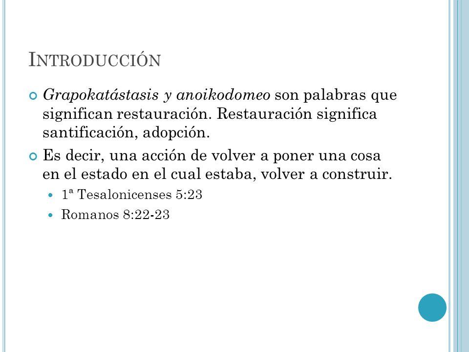 I NTRODUCCIÓN Grapokatástasis y anoikodomeo son palabras que significan restauración. Restauración significa santificación, adopción. Es decir, una ac