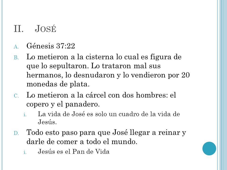 II.J OSÉ A. Génesis 37:22 B. Lo metieron a la cisterna lo cual es figura de que lo sepultaron. Lo trataron mal sus hermanos, lo desnudaron y lo vendie