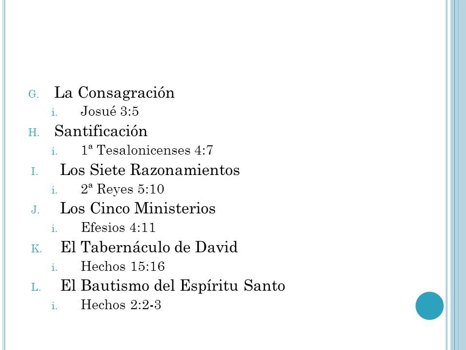 G. La Consagración i. Josué 3:5 H. Santificación i. 1ª Tesalonicenses 4:7 I. Los Siete Razonamientos i. 2ª Reyes 5:10 J. Los Cinco Ministerios i. Efes