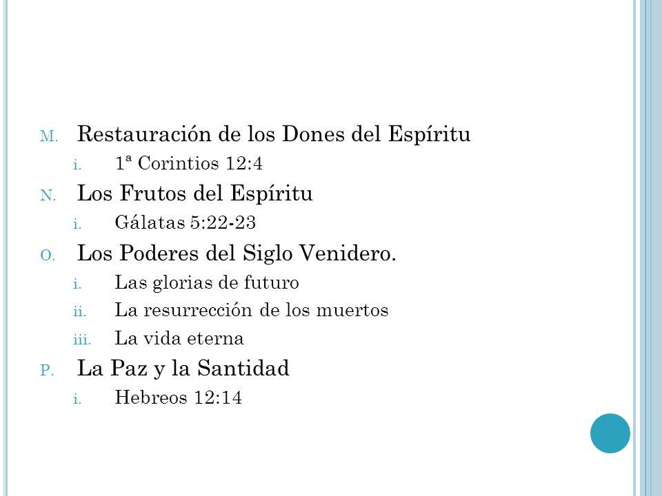M. Restauración de los Dones del Espíritu i. 1ª Corintios 12:4 N. Los Frutos del Espíritu i. Gálatas 5:22-23 O. Los Poderes del Siglo Venidero. i. Las