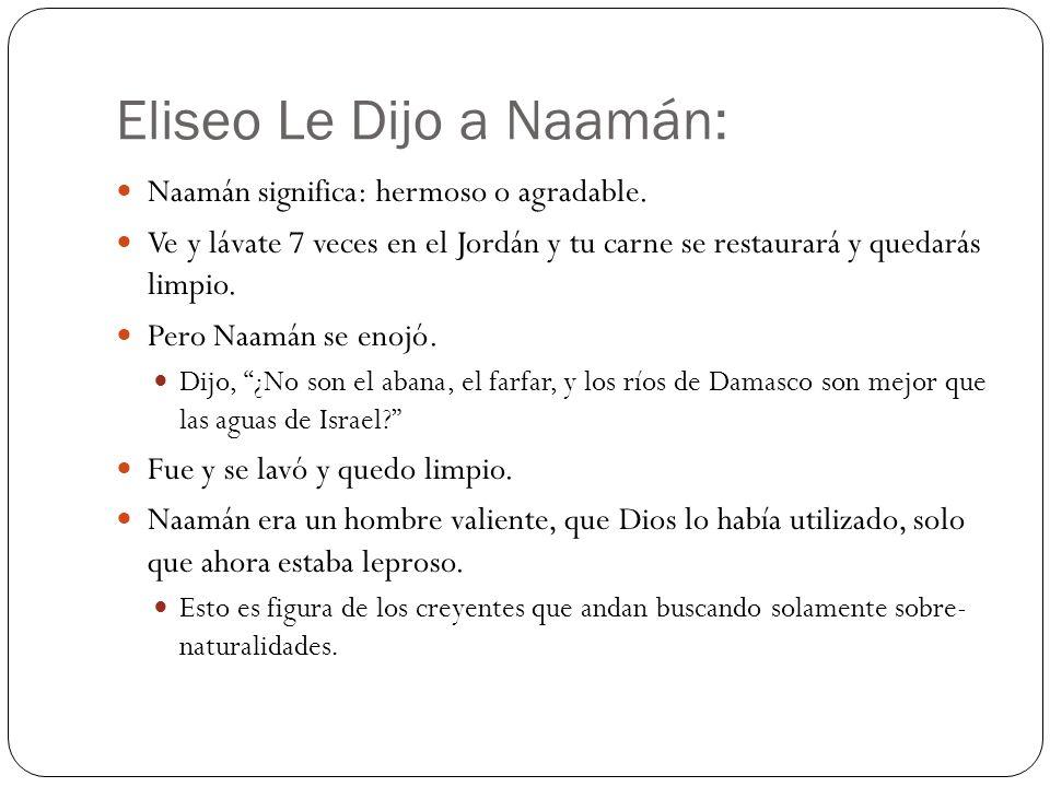 Eliseo Le Dijo a Naamán: Naamán significa: hermoso o agradable. Ve y lávate 7 veces en el Jordán y tu carne se restaurará y quedarás limpio. Pero Naam