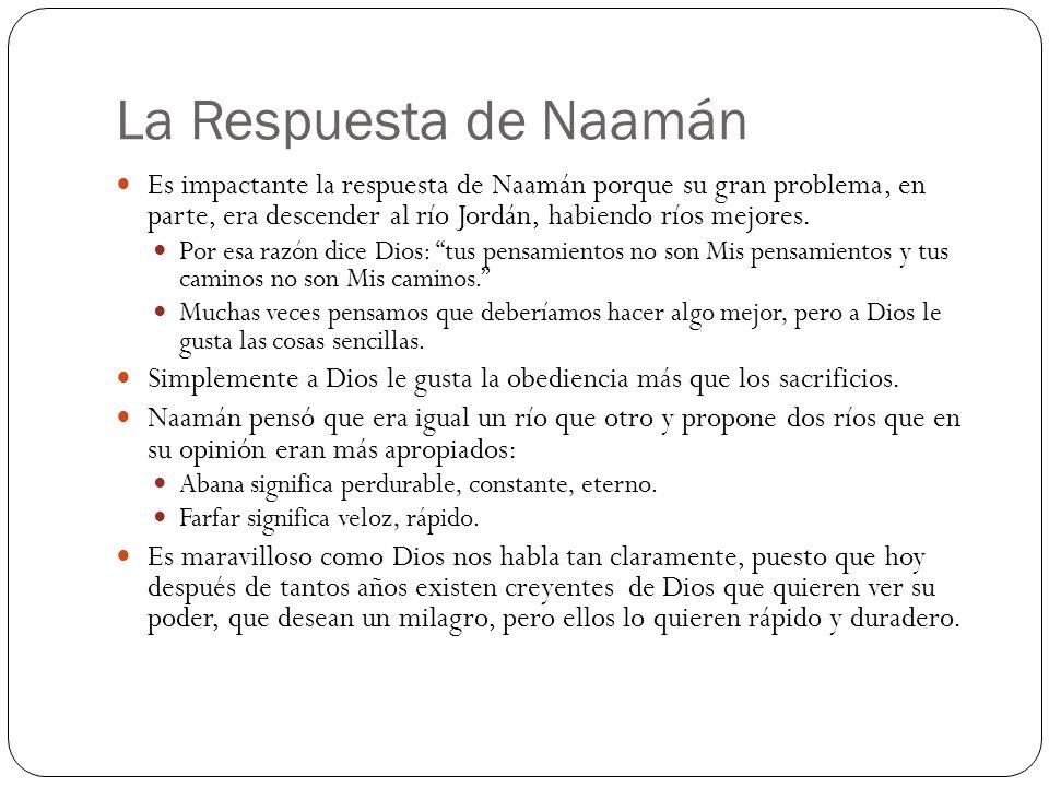 La Respuesta de Naamán Es impactante la respuesta de Naamán porque su gran problema, en parte, era descender al río Jordán, habiendo ríos mejores. Por