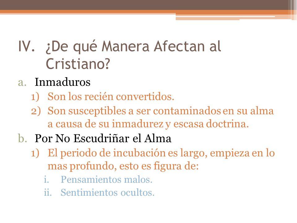 IV.¿De qué Manera Afectan al Cristiano? a.Inmaduros 1)Son los recién convertidos. 2)Son susceptibles a ser contaminados en su alma a causa de su inmad