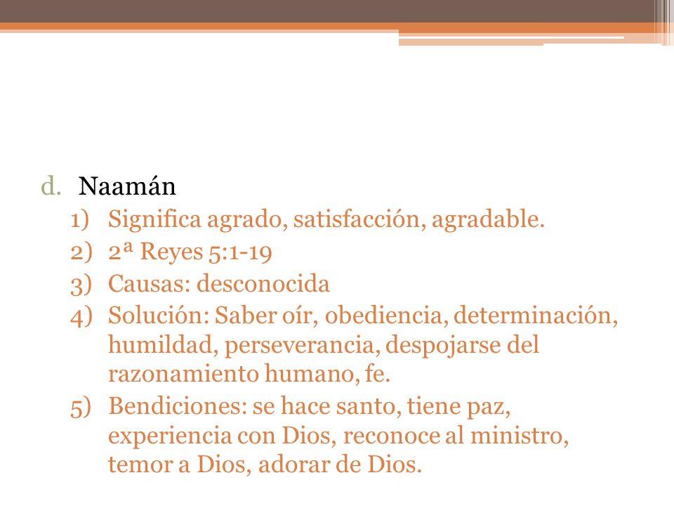 d.Naamán 1)Significa agrado, satisfacción, agradable. 2)2ª Reyes 5:1-19 3)Causas: desconocida 4)Solución: Saber oír, obediencia, determinación, humild