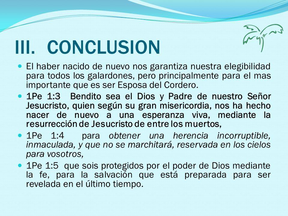 III.CONCLUSION El haber nacido de nuevo nos garantiza nuestra elegibilidad para todos los galardones, pero principalmente para el mas importante que e