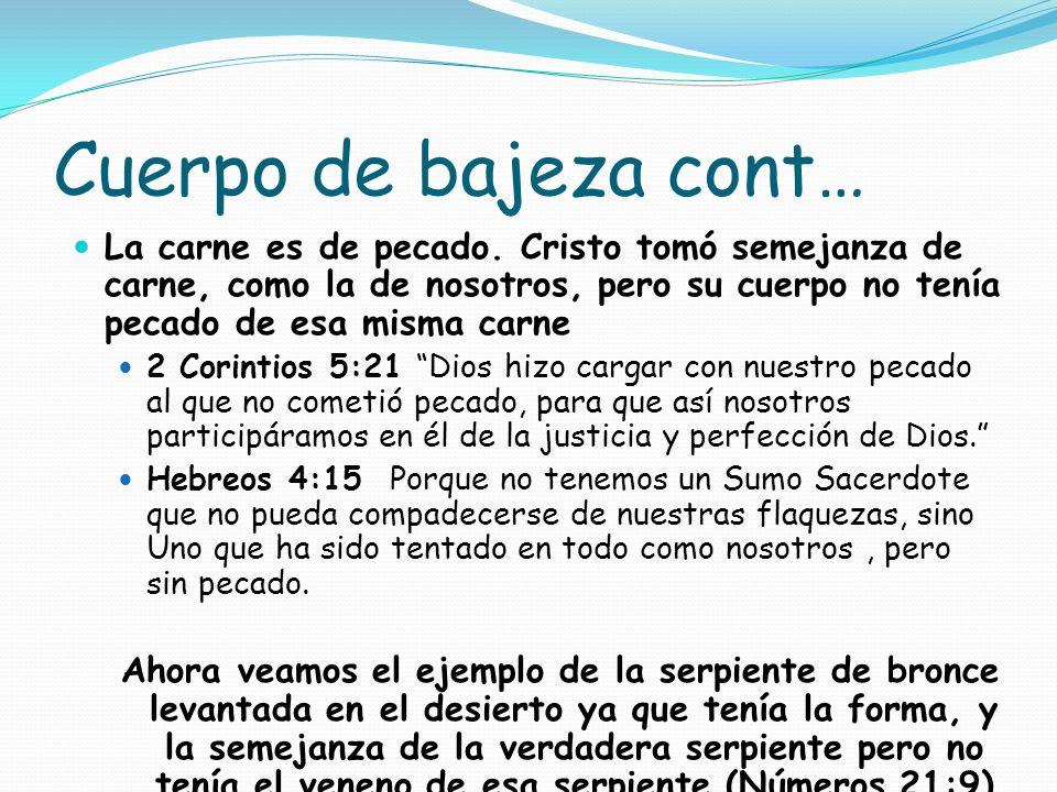 Cuerpo de bajeza cont… La carne es de pecado. Cristo tomó semejanza de carne, como la de nosotros, pero su cuerpo no tenía pecado de esa misma carne 2