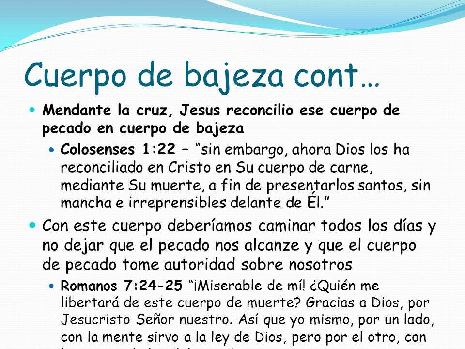 Cuerpo de bajeza cont… Mendante la cruz, Jesus reconcilio ese cuerpo de pecado en cuerpo de bajeza Colosenses 1:22 – sin embargo, ahora Dios los ha re