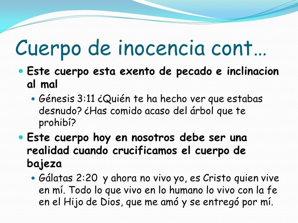 Cuerpo de inocencia cont… Este cuerpo esta exento de pecado e inclinacion al mal Génesis 3:11 ¿Quién te ha hecho ver que estabas desnudo? ¿Has comido