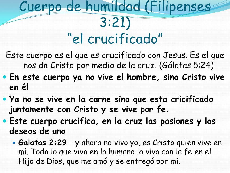 Cuerpo de humildad (Filipenses 3:21) el crucificado Este cuerpo es el que es crucificado con Jesus. Es el que nos da Cristo por medio de la cruz. (Gál