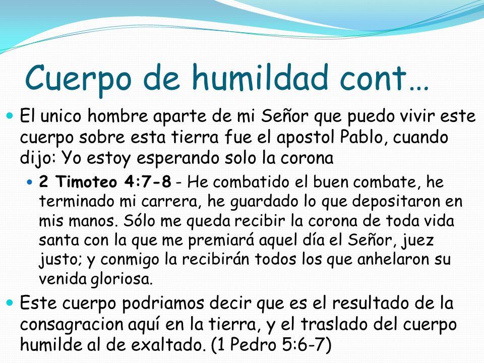 Cuerpo de humildad cont… El unico hombre aparte de mi Señor que puedo vivir este cuerpo sobre esta tierra fue el apostol Pablo, cuando dijo: Yo estoy