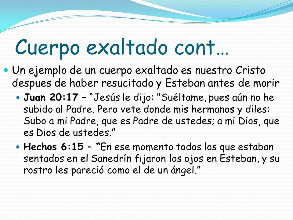 Cuerpo exaltado cont… Un ejemplo de un cuerpo exaltado es nuestro Cristo despues de haber resucitado y Esteban antes de morir Juan 20:17 – Jesús le di