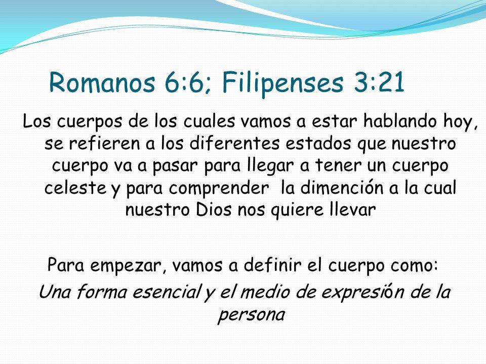 Romanos 6:6; Filipenses 3:21 Los cuerpos de los cuales vamos a estar hablando hoy, se refieren a los diferentes estados que nuestro cuerpo va a pasar