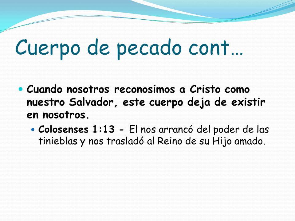 Cuerpo de pecado cont… Cuando nosotros reconosimos a Cristo como nuestro Salvador, este cuerpo deja de existir en nosotros. Colosenses 1:13 - El nos a